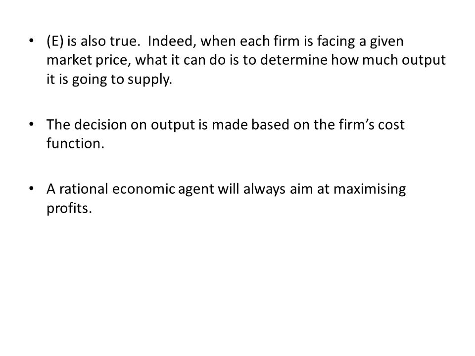 (E) is also true. Indeed, when each firm is facing a given market price, what it can do is to determine how much output it is going to supply. The dec