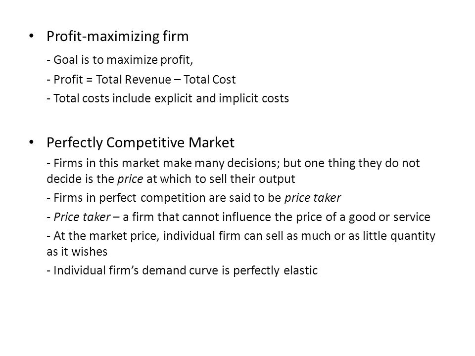 Profit-maximizing firm - Goal is to maximize profit, - Profit = Total Revenue – Total Cost - Total costs include explicit and implicit costs Perfectly