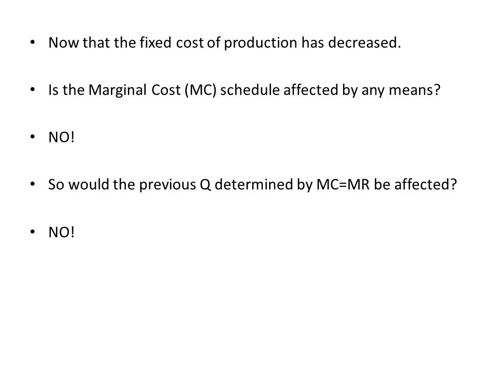 Now that the fixed cost of production has decreased. Is the Marginal Cost (MC) schedule affected by any means? NO! So would the previous Q determined
