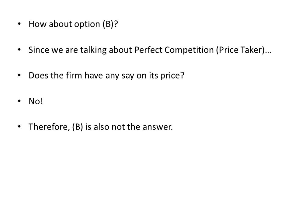 How about option (B)? Since we are talking about Perfect Competition (Price Taker)… Does the firm have any say on its price? No! Therefore, (B) is als