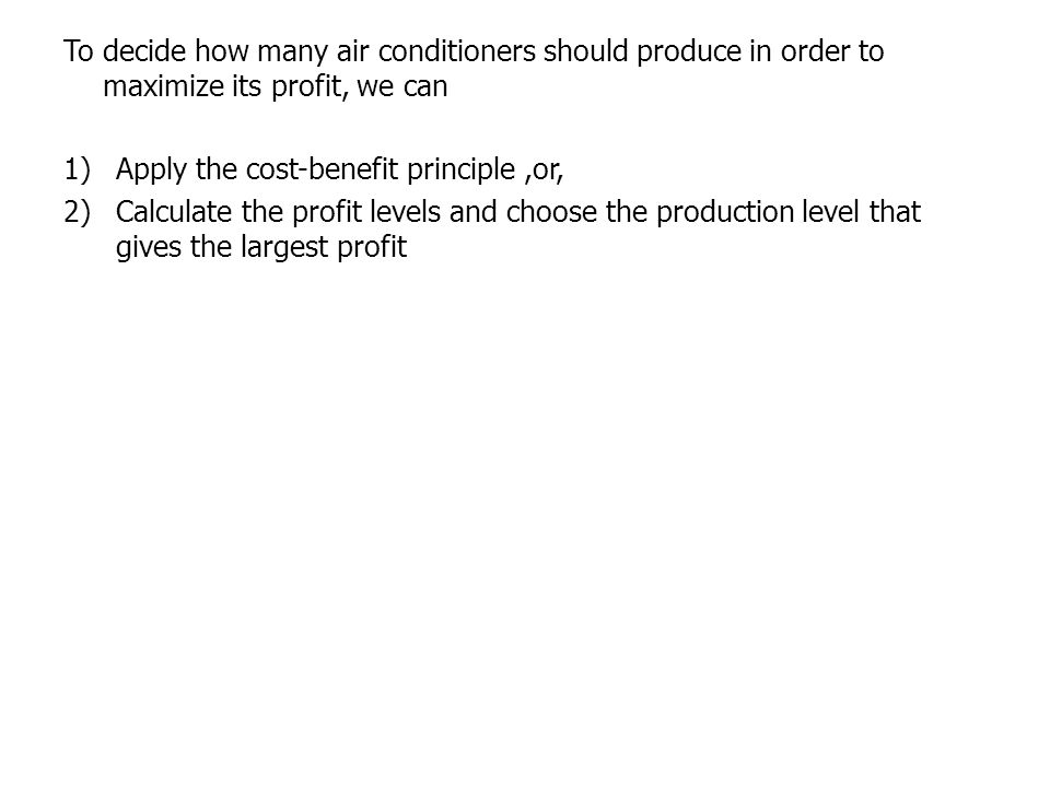 To decide how many air conditioners should produce in order to maximize its profit, we can 1)Apply the cost-benefit principle,or, 2)Calculate the prof