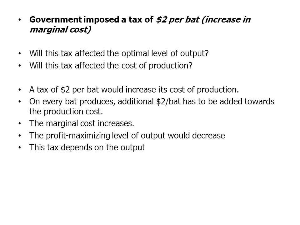 Government imposed a tax of $2 per bat (increase in marginal cost) Will this tax affected the optimal level of output? Will this tax affected the cost