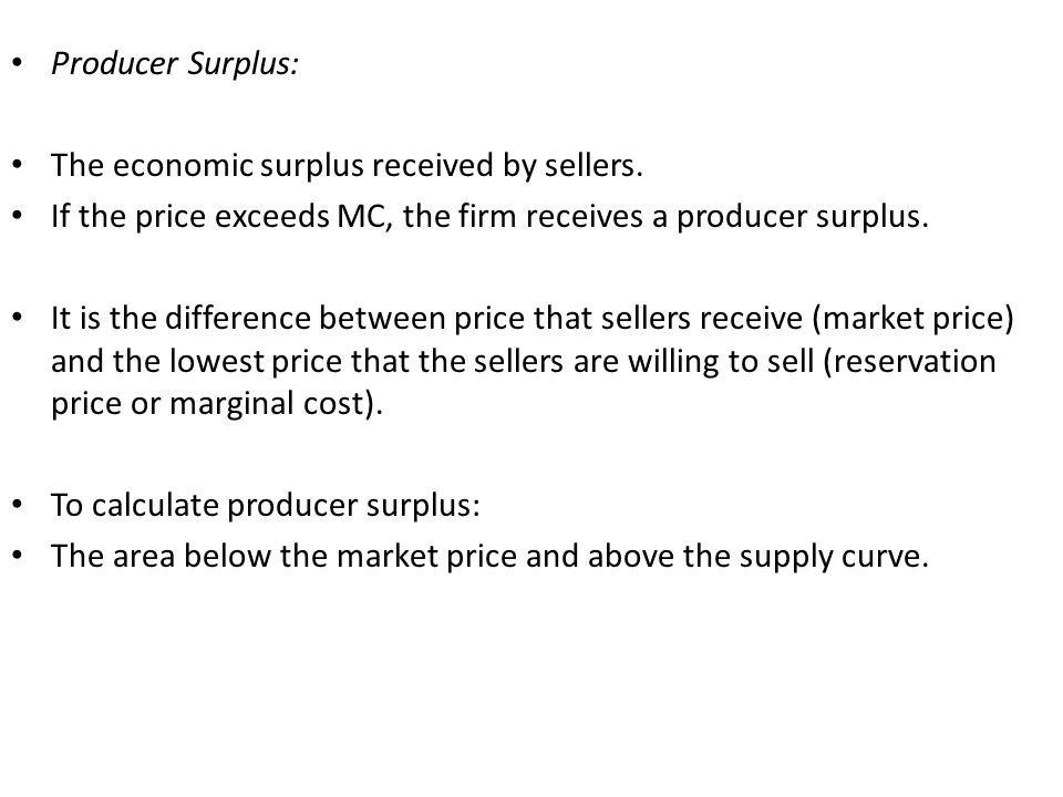 Producer Surplus: The economic surplus received by sellers. If the price exceeds MC, the firm receives a producer surplus. It is the difference betwee