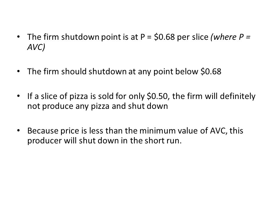 The firm shutdown point is at P = $0.68 per slice (where P = AVC) The firm should shutdown at any point below $0.68 If a slice of pizza is sold for on