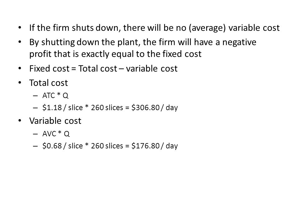 If the firm shuts down, there will be no (average) variable cost By shutting down the plant, the firm will have a negative profit that is exactly equa