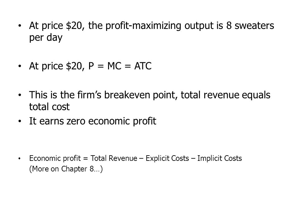 At price $20, the profit-maximizing output is 8 sweaters per day At price $20, P = MC = ATC This is the firms breakeven point, total revenue equals to
