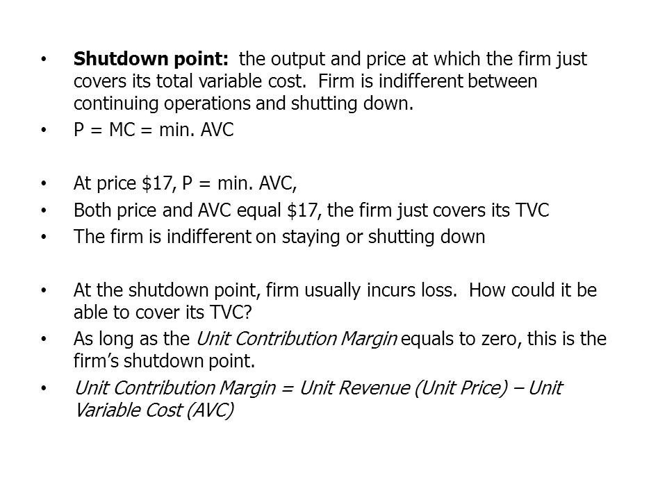 Shutdown point: the output and price at which the firm just covers its total variable cost. Firm is indifferent between continuing operations and shut