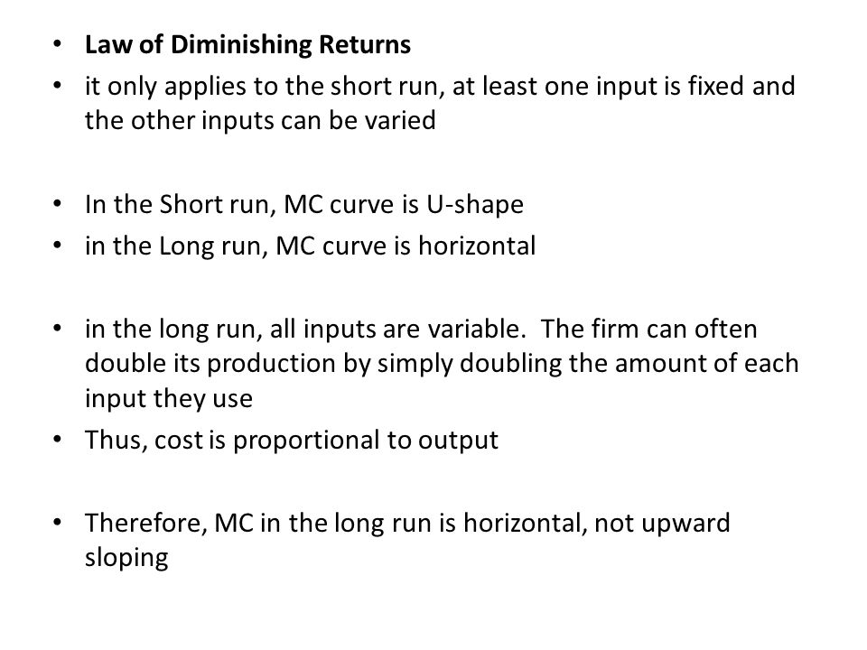 Law of Diminishing Returns it only applies to the short run, at least one input is fixed and the other inputs can be varied In the Short run, MC curve