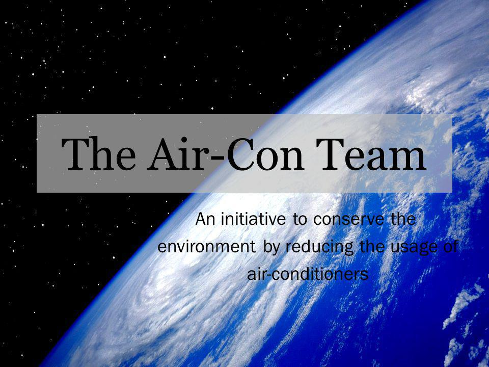 The Air-Con Team An initiative to conserve the environment by reducing the usage of air-conditioners