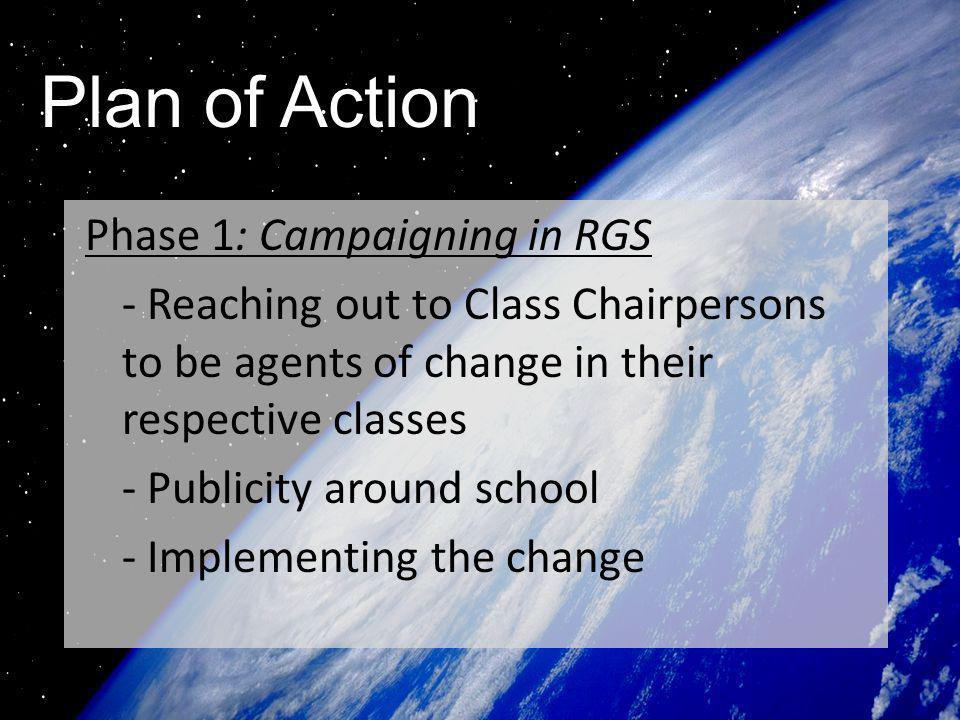 Plan of Action Phase 1: Campaigning in RGS - Reaching out to Class Chairpersons to be agents of change in their respective classes - Publicity around school - Implementing the change