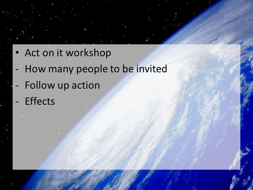 Act on it workshop -How many people to be invited -Follow up action -Effects