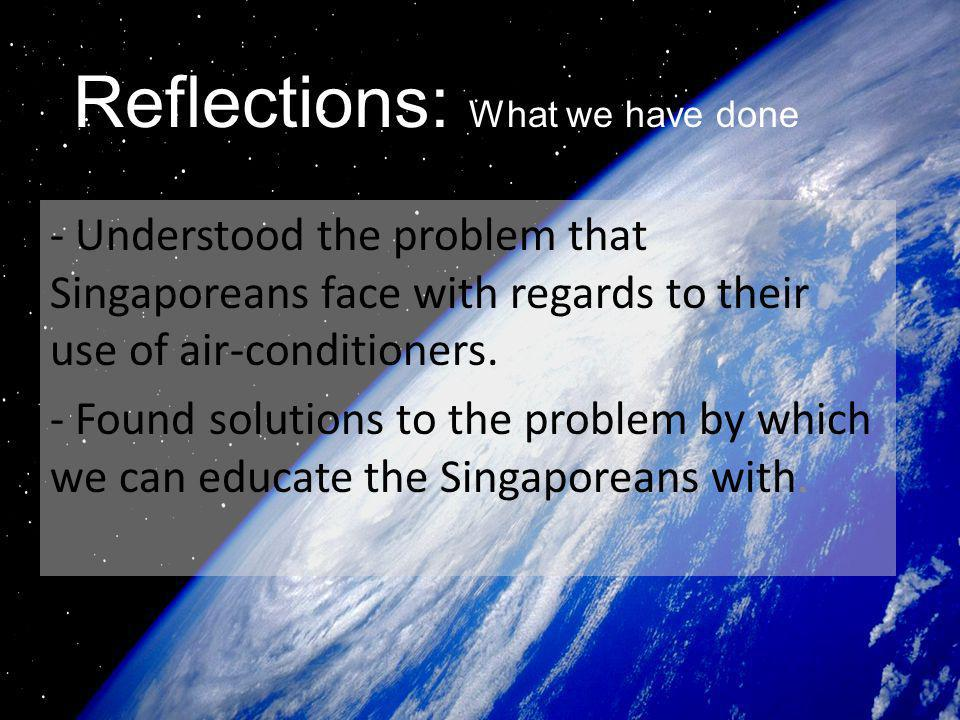 Reflections: What we have done - Understood the problem that Singaporeans face with regards to their use of air-conditioners. - Found solutions to the