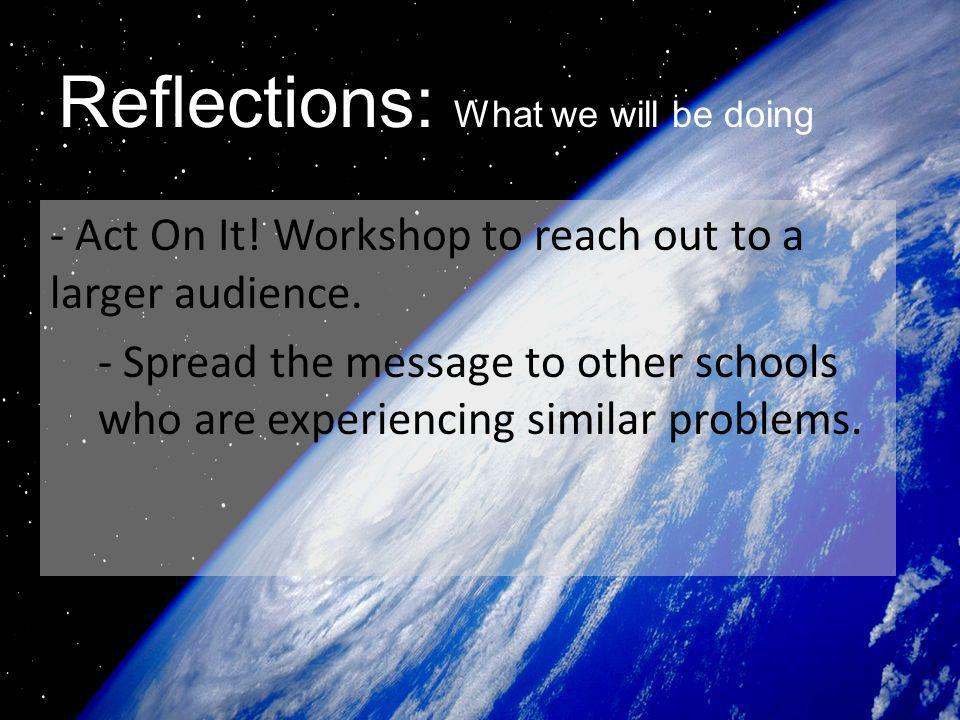 Reflections: What we will be doing - Act On It! Workshop to reach out to a larger audience. - Spread the message to other schools who are experiencing
