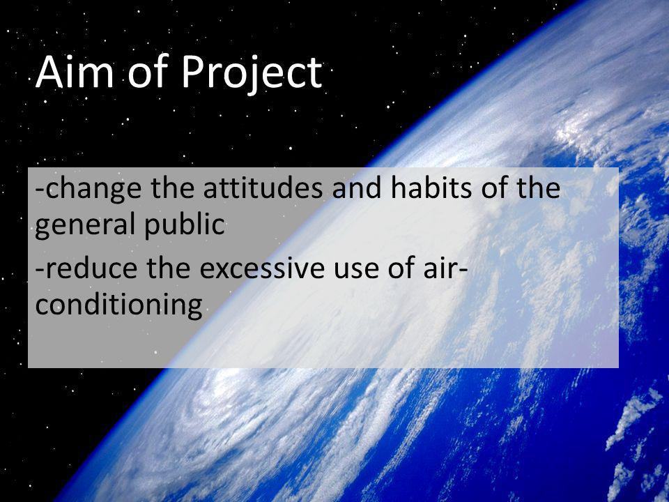 Aim of Project -change the attitudes and habits of the general public -reduce the excessive use of air- conditioning