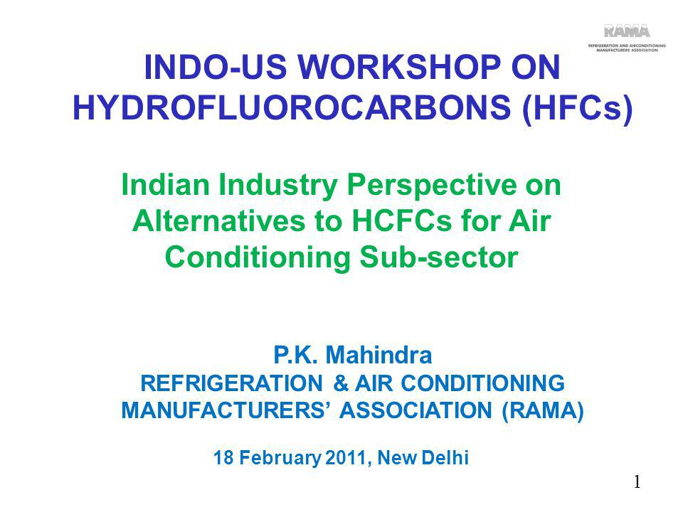 2 AIMS & OBJECTIVES: T o Promote overall growth of Air-conditioning & Refrigeration Industry in India, keeping in mind the larger economic goals of: Maximizing investments in India Maximizing job creation in India To conduct & facilitate research on Air Conditioning & Refrigeration industry To partner with Indian & Foreign Associations for Growth of the Industry REFRIGERATION & AIR CONDITIONING MANUFACTURERS ASSOCIATION (RAMA) Indo-US Workshop on HFCs-18 th Feb.2011