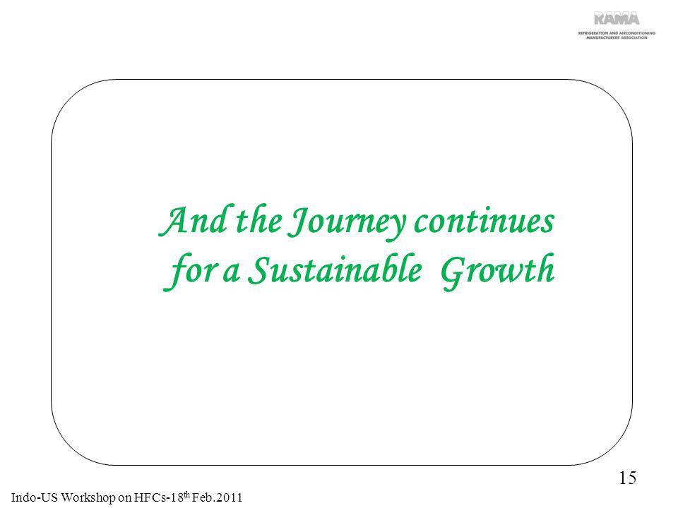 15 And the Journey continues for a Sustainable Growth Indo-US Workshop on HFCs-18 th Feb.2011