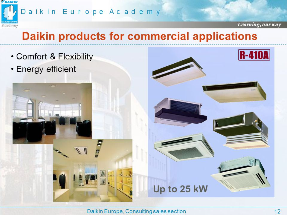 Daikin Europe, Consulting sales section Learning, our way 12 Daikin products for commercial applications Comfort & Flexibility Energy efficient Up to