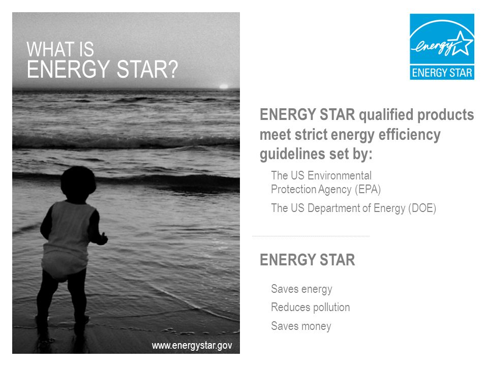 ENERGY STAR qualified products meet strict energy efficiency guidelines set by: The US Environmental Protection Agency (EPA) The US Department of Energy (DOE) ENERGY STAR Saves energy Reduces pollution Saves money www.energystar.gov WHAT IS ENERGY STAR