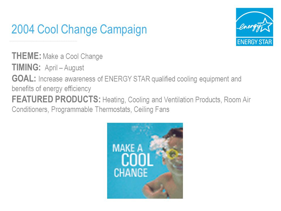 2004 Cool Change Campaign THEME: Make a Cool Change TIMING: April – August GOAL: Increase awareness of ENERGY STAR qualified cooling equipment and benefits of energy efficiency FEATURED PRODUCTS: Heating, Cooling and Ventilation Products, Room Air Conditioners, Programmable Thermostats, Ceiling Fans