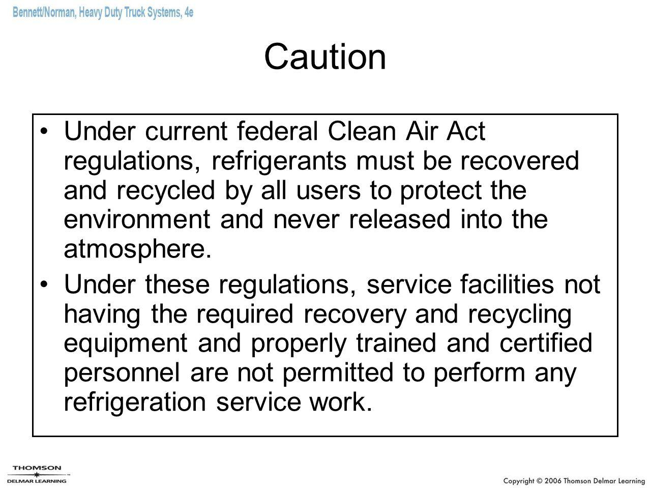 Caution Under current federal Clean Air Act regulations, refrigerants must be recovered and recycled by all users to protect the environment and never