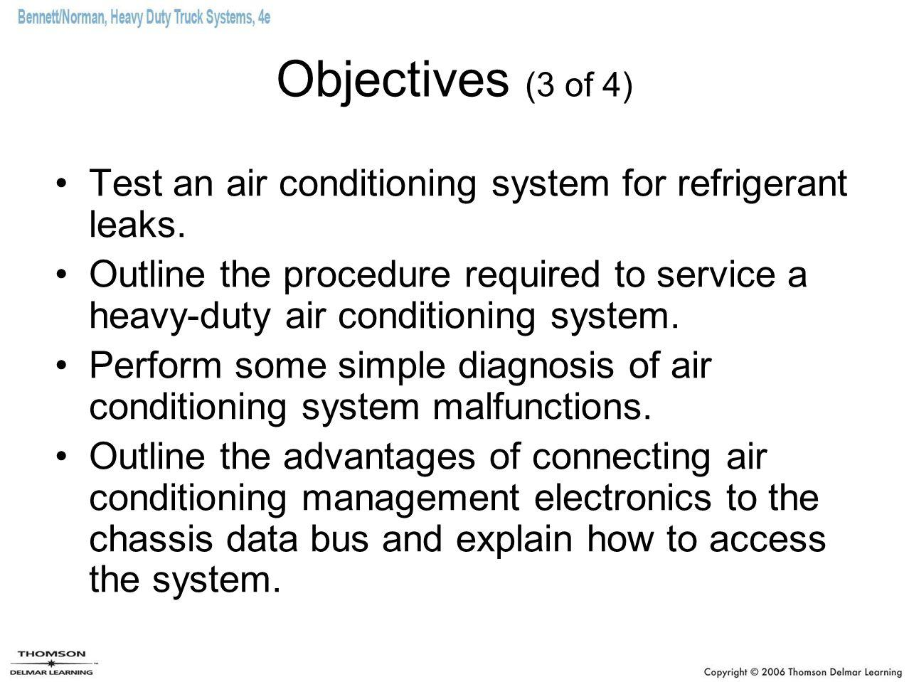 Objectives (3 of 4) Test an air conditioning system for refrigerant leaks. Outline the procedure required to service a heavy-duty air conditioning sys