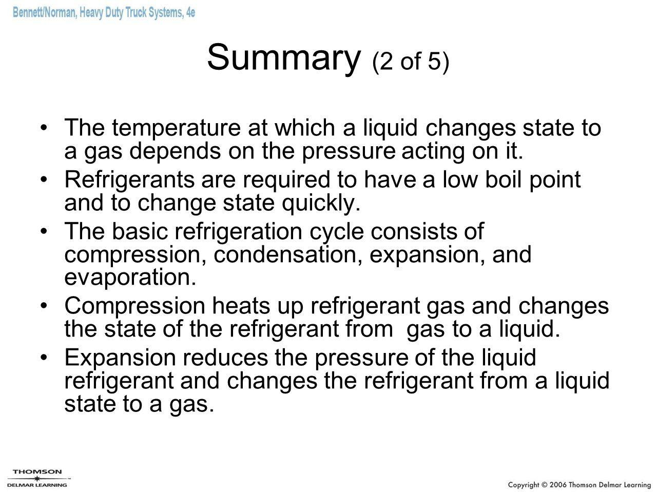 Summary (2 of 5) The temperature at which a liquid changes state to a gas depends on the pressure acting on it. Refrigerants are required to have a lo