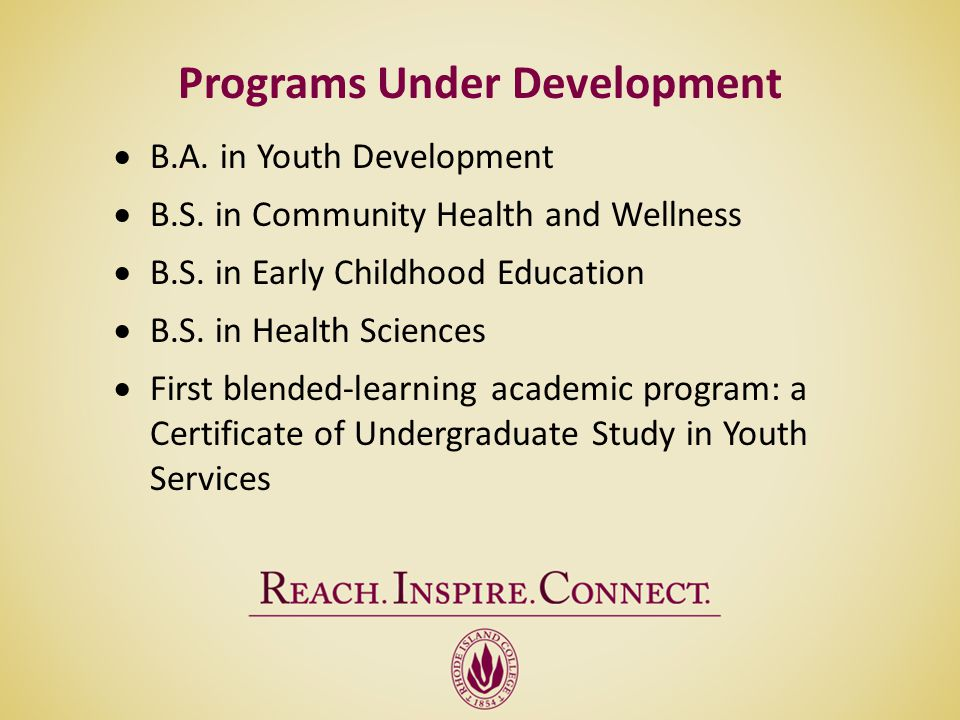 Programs Under Development B.A. in Youth Development B.S. in Community Health and Wellness B.S. in Early Childhood Education B.S. in Health Sciences F