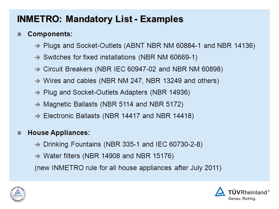 INMETRO: Mandatory List - Examples Components: è Plugs and Socket-Outlets (ABNT NBR NM 60884-1 and NBR 14136) è Switches for fixed installations (NBR