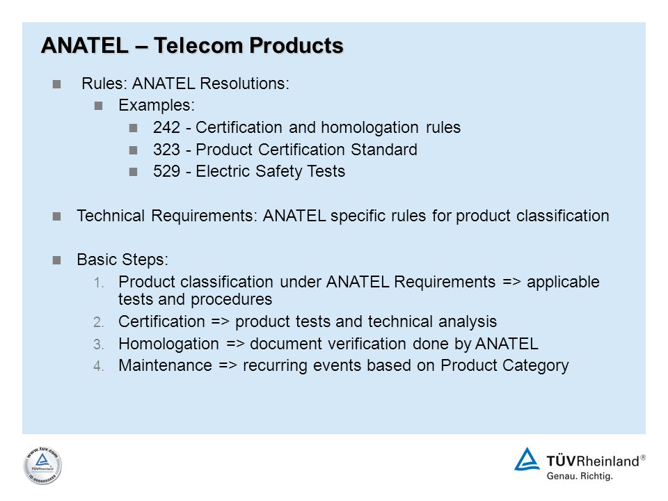 Rules: ANATEL Resolutions: Examples: 242 - Certification and homologation rules 323 - Product Certification Standard 529 - Electric Safety Tests Techn