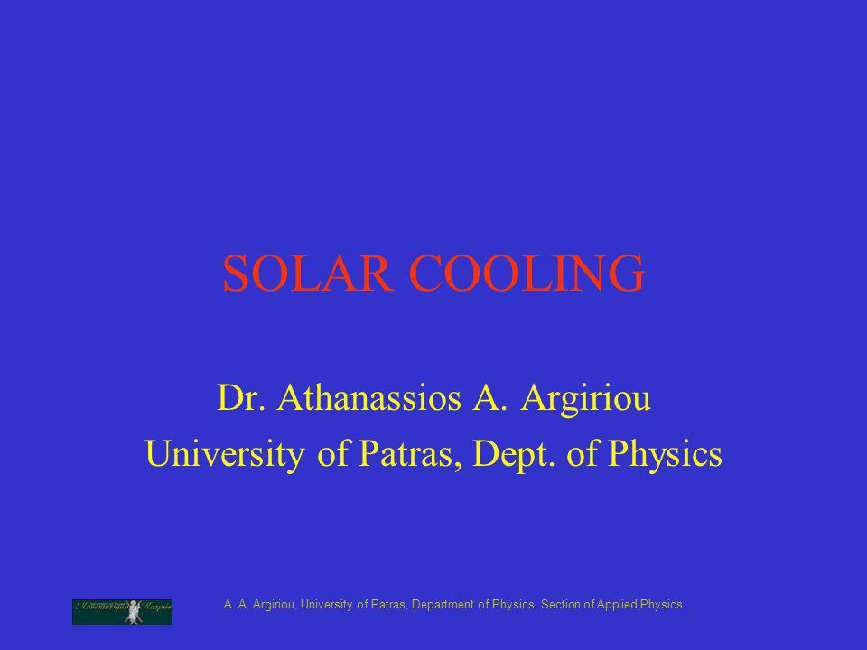 A. A. Argiriou, University of Patras, Department of Physics, Section of Applied Physics SOLAR COOLING Dr. Athanassios A. Argiriou University of Patras