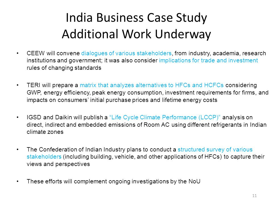 India Business Case Study Additional Work Underway CEEW will convene dialogues of various stakeholders, from industry, academia, research institutions and government; it was also consider implications for trade and investment rules of changing standards TERI will prepare a matrix that analyzes alternatives to HFCs and HCFCs considering GWP, energy efficiency, peak energy consumption, investment requirements for firms, and impacts on consumers initial purchase prices and lifetime energy costs IGSD and Daikin will publish a Life Cycle Climate Performance (LCCP) analysis on direct, indirect and embedded emissions of Room AC using different refrigerants in Indian climate zones The Confederation of Indian Industry plans to conduct a structured survey of various stakeholders (including building, vehicle, and other applications of HFCs) to capture their views and perspectives These efforts will complement ongoing investigations by the NoU 11