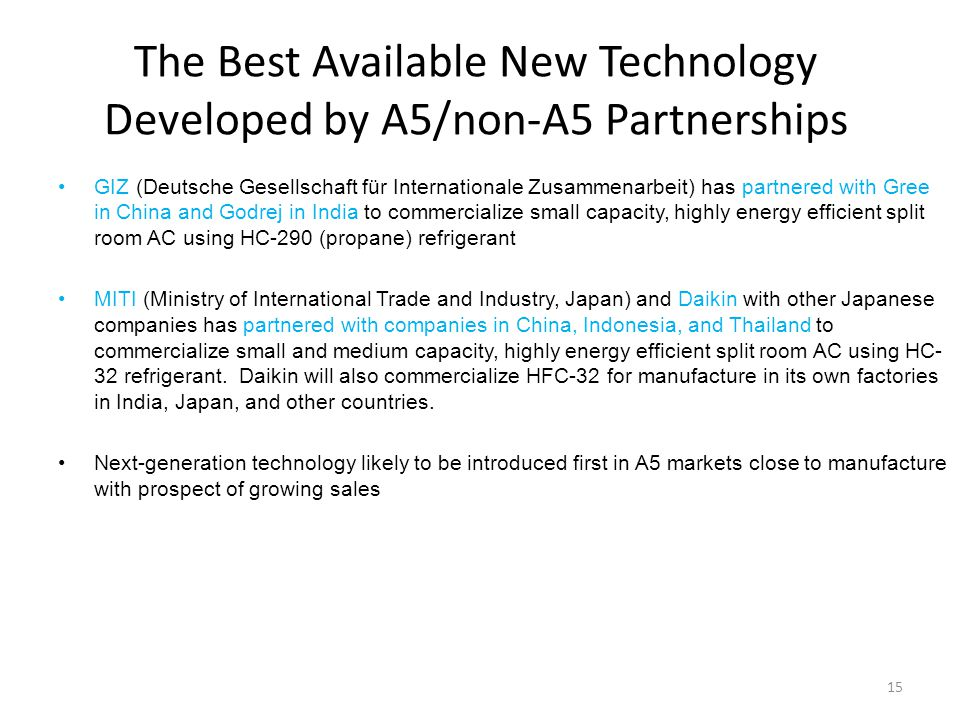 The Best Available New Technology Developed by A5/non-A5 Partnerships GIZ (Deutsche Gesellschaft für Internationale Zusammenarbeit) has partnered with Gree in China and Godrej in India to commercialize small capacity, highly energy efficient split room AC using HC-290 (propane) refrigerant MITI (Ministry of International Trade and Industry, Japan) and Daikin with other Japanese companies has partnered with companies in China, Indonesia, and Thailand to commercialize small and medium capacity, highly energy efficient split room AC using HC- 32 refrigerant.