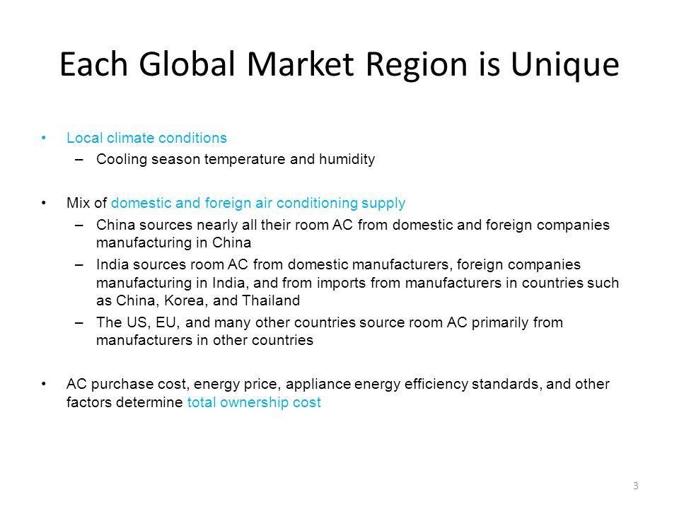 Each Global Market Region is Unique Local climate conditions –Cooling season temperature and humidity Mix of domestic and foreign air conditioning supply –China sources nearly all their room AC from domestic and foreign companies manufacturing in China –India sources room AC from domestic manufacturers, foreign companies manufacturing in India, and from imports from manufacturers in countries such as China, Korea, and Thailand –The US, EU, and many other countries source room AC primarily from manufacturers in other countries AC purchase cost, energy price, appliance energy efficiency standards, and other factors determine total ownership cost 3