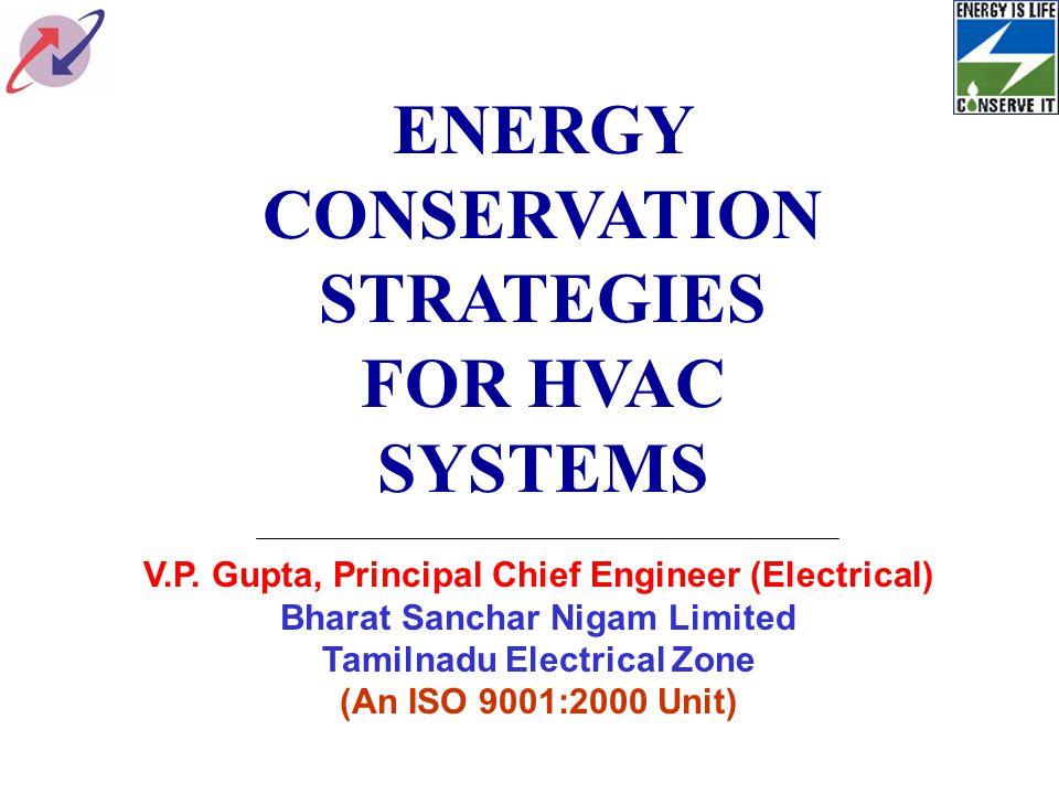 ENERGY CONSERVATION STRATEGIES FOR HVAC SYSTEMS V.P. Gupta, Principal Chief Engineer (Electrical) Bharat Sanchar Nigam Limited Tamilnadu Electrical Zo
