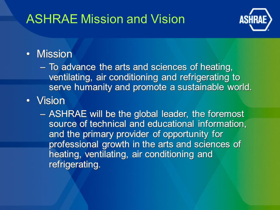 ASHRAE Mission and Vision Mission –To advance the arts and sciences of heating, ventilating, air conditioning and refrigerating to serve humanity and