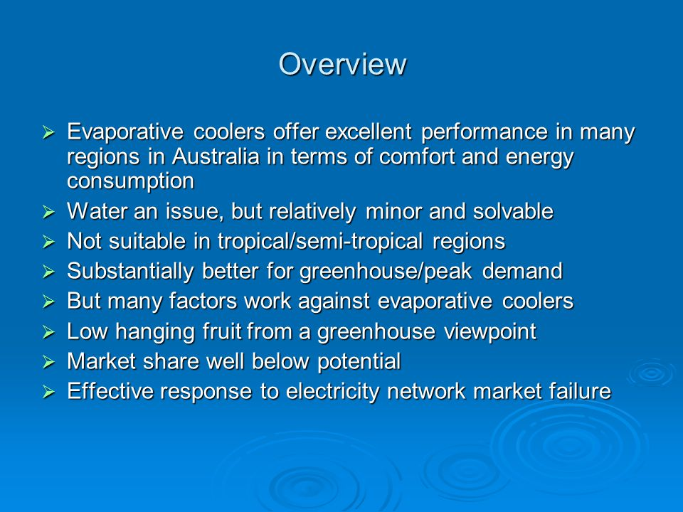 Overview Evaporative coolers offer excellent performance in many regions in Australia in terms of comfort and energy consumption Evaporative coolers offer excellent performance in many regions in Australia in terms of comfort and energy consumption Water an issue, but relatively minor and solvable Water an issue, but relatively minor and solvable Not suitable in tropical/semi-tropical regions Not suitable in tropical/semi-tropical regions Substantially better for greenhouse/peak demand Substantially better for greenhouse/peak demand But many factors work against evaporative coolers But many factors work against evaporative coolers Low hanging fruit from a greenhouse viewpoint Low hanging fruit from a greenhouse viewpoint Market share well below potential Market share well below potential Effective response to electricity network market failure Effective response to electricity network market failure
