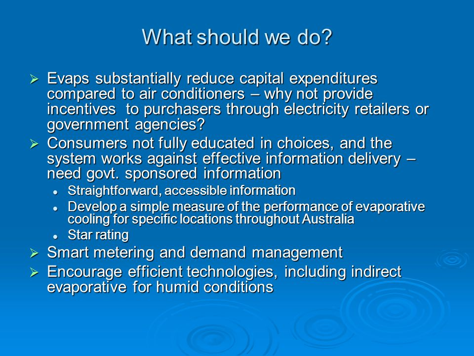 What should we do? Evaps substantially reduce capital expenditures compared to air conditioners – why not provide incentives to purchasers through ele