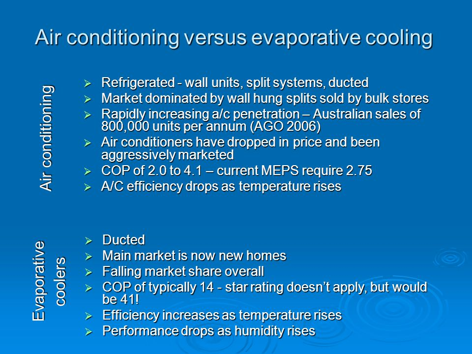 Air conditioning versus evaporative cooling Refrigerated - wall units, split systems, ducted Refrigerated - wall units, split systems, ducted Market dominated by wall hung splits sold by bulk stores Market dominated by wall hung splits sold by bulk stores Rapidly increasing a/c penetration – Australian sales of 800,000 units per annum (AGO 2006) Rapidly increasing a/c penetration – Australian sales of 800,000 units per annum (AGO 2006) Air conditioners have dropped in price and been aggressively marketed Air conditioners have dropped in price and been aggressively marketed COP of 2.0 to 4.1 – current MEPS require 2.75 COP of 2.0 to 4.1 – current MEPS require 2.75 A/C efficiency drops as temperature rises A/C efficiency drops as temperature rises Ducted Ducted Main market is now new homes Main market is now new homes Falling market share overall Falling market share overall COP of typically 14 - star rating doesnt apply, but would be 41.