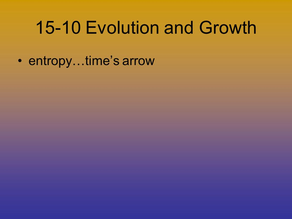 15-10 Evolution and Growth entropy…times arrow