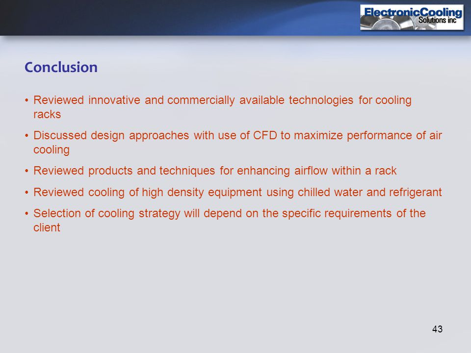43 Conclusion Reviewed innovative and commercially available technologies for cooling racks Discussed design approaches with use of CFD to maximize pe