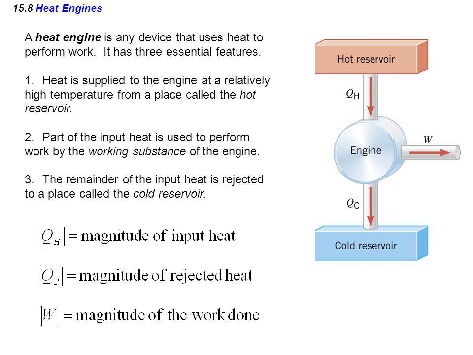 15.8 Heat Engines A heat engine is any device that uses heat to perform work. It has three essential features. 1.Heat is supplied to the engine at a r