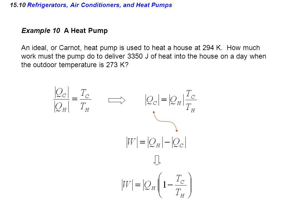 15.10 Refrigerators, Air Conditioners, and Heat Pumps Example 10 A Heat Pump An ideal, or Carnot, heat pump is used to heat a house at 294 K. How much