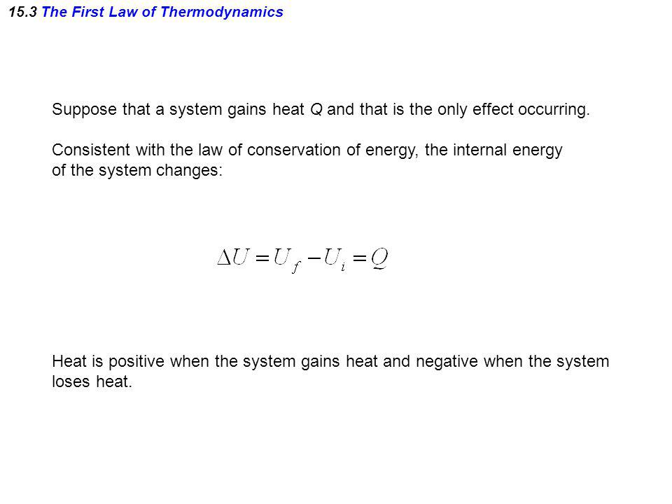 15.3 The First Law of Thermodynamics Suppose that a system gains heat Q and that is the only effect occurring. Consistent with the law of conservation