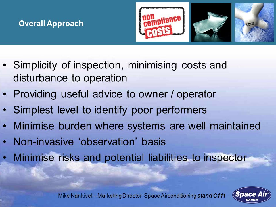 Mike Nankivell - Marketing Director Space Airconditioning stand C111 Overall Approach Simplicity of inspection, minimising costs and disturbance to operation Providing useful advice to owner / operator Simplest level to identify poor performers Minimise burden where systems are well maintained Non-invasive observation basis Minimise risks and potential liabilities to inspector