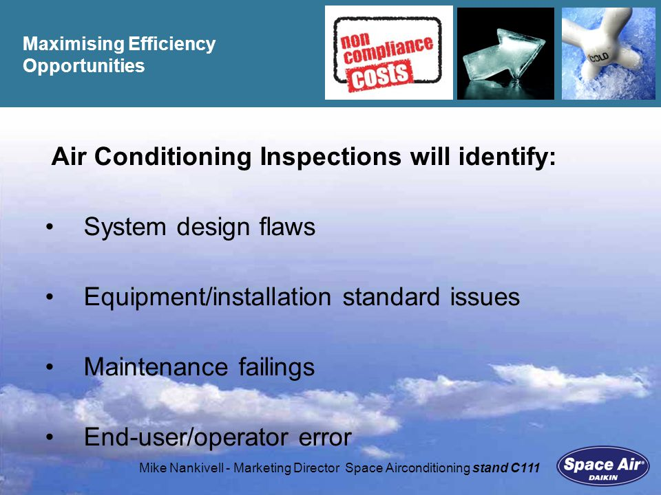 Mike Nankivell - Marketing Director Space Airconditioning stand C111 Maximising Efficiency Opportunities Air Conditioning Inspections will identify: System design flaws Equipment/installation standard issues Maintenance failings End-user/operator error