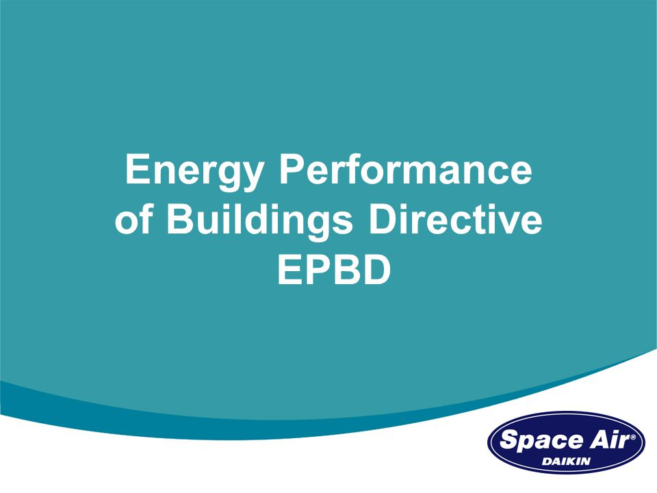 Mike Nankivell - Marketing Director Space Airconditioning stand C111 EPBD - Key Objectives The 2002 European Performance of Buildings Directive (EPBD) implicated most new and existing residential and non-residential buildings, and first began to be implemented in 2006 through Part L of the Building Regulations.