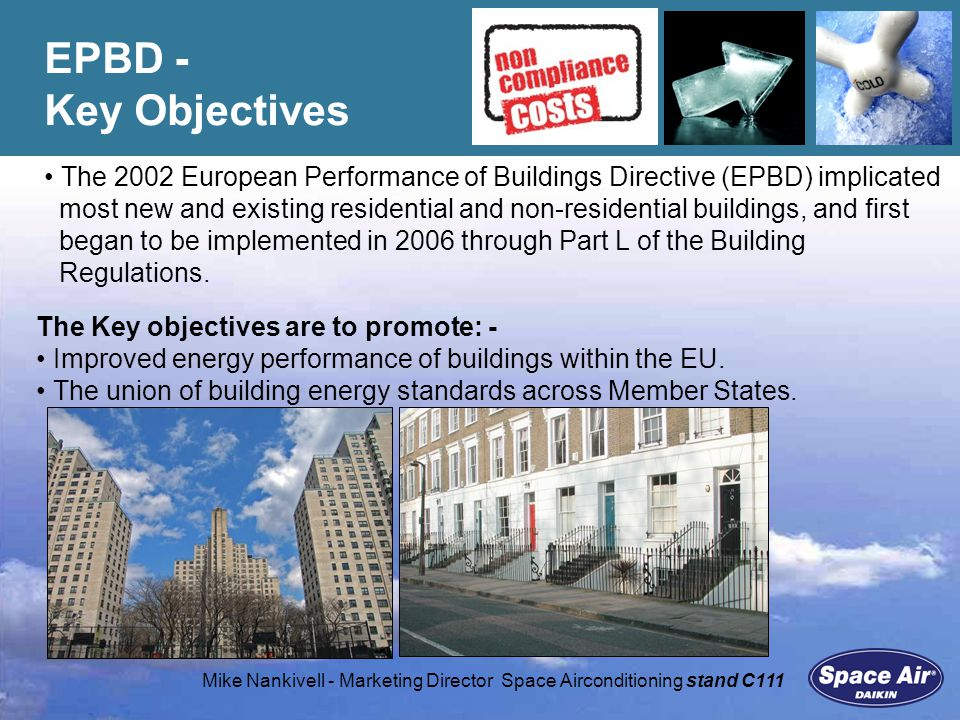 Mike Nankivell - Marketing Director Space Airconditioning stand C111 Non Compliance Costs campaign is a widely supported CIBSE initiative Highlight growing concern in the industry re: lack of compliance/enforcement Objective: to drive government to deliver a more successful approach Help bldg owner/operators Identify an enforcement body that can act