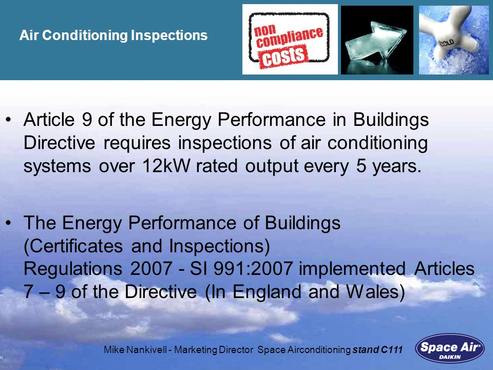 Mike Nankivell - Marketing Director Space Airconditioning stand C111 The Regulations Inspections of air-conditioning systems Systems must be inspected by the relevant date and then every 5 years: Systems installed after 1/1/2008 must be inspected within 5 years of installation Existing systems over 250kW must be inspected by 4/1/2009 Existing systems over 12kW by 4/1/2011