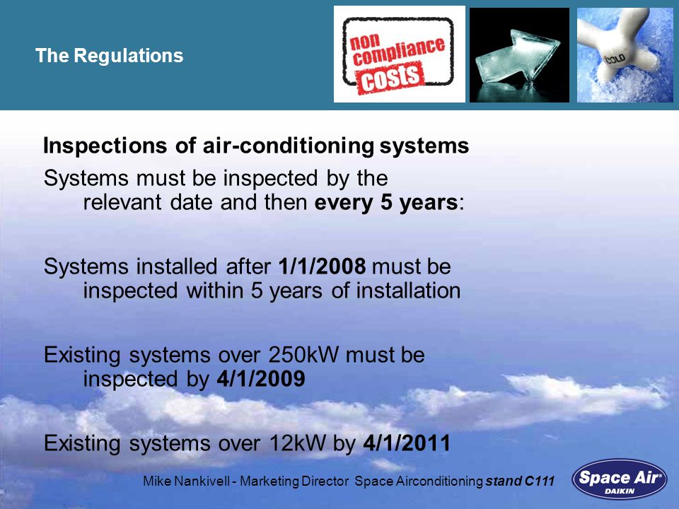 Mike Nankivell - Marketing Director Space Airconditioning stand C111 Penalties Building owners failing to meet inspection deadlines face fines: £300 to £5,000 depending on building size/number of infringements (Possible name and shame approach) Enforcement by Trading Standards officers (With powers to repeat fines on each recorded infringement) Potential reduced property values where inspection reports indicate significant improvement recommendations (or no report is available) Potential for building insurance claims to be void?