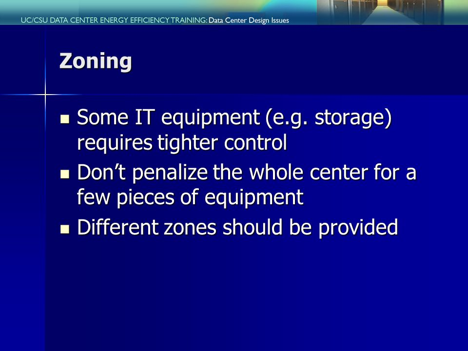 Zoning Some IT equipment (e.g. storage) requires tighter control Some IT equipment (e.g.